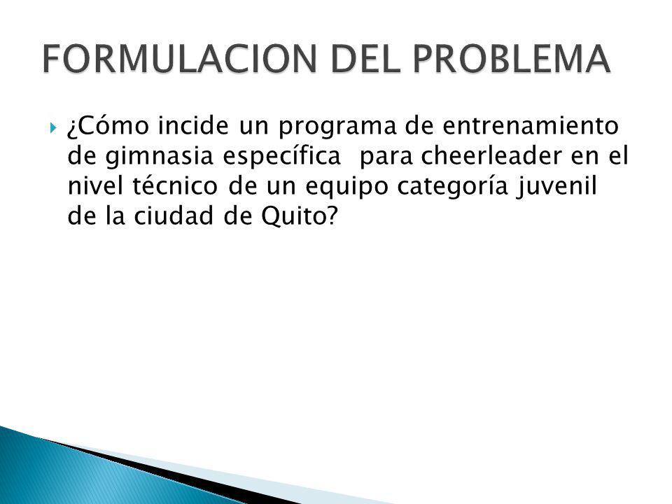 OBJETIVO GENERAL Determinar la incidencia de la aplicación de un programa de entrenamiento de gimnasia específica para cheerleader en el nivel técnicos de un equipo categoría juvenil de la ciudad de Quito OBJETIVOS ESPECÍFICOS Evaluar la situación física y fisiológica de las deportistas antes y después del proyecto.