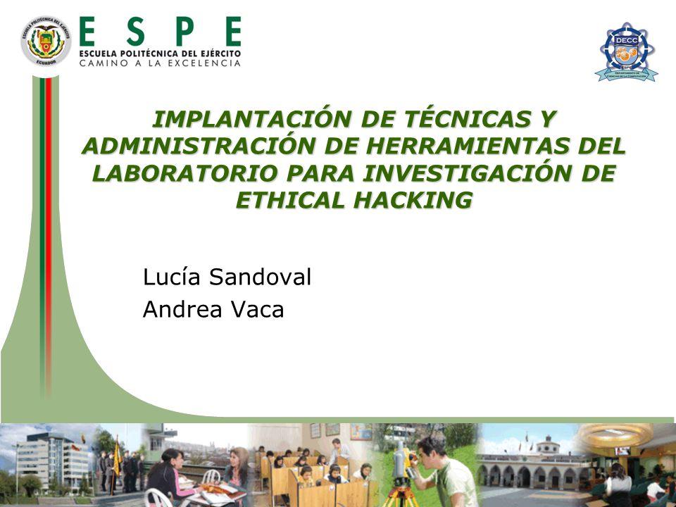 IMPLANTACIÓN DE TÉCNICAS Y ADMINISTRACIÓN DE HERRAMIENTAS DEL LABORATORIO PARA INVESTIGACIÓN DE ETHICAL HACKING Lucía Sandoval Andrea Vaca