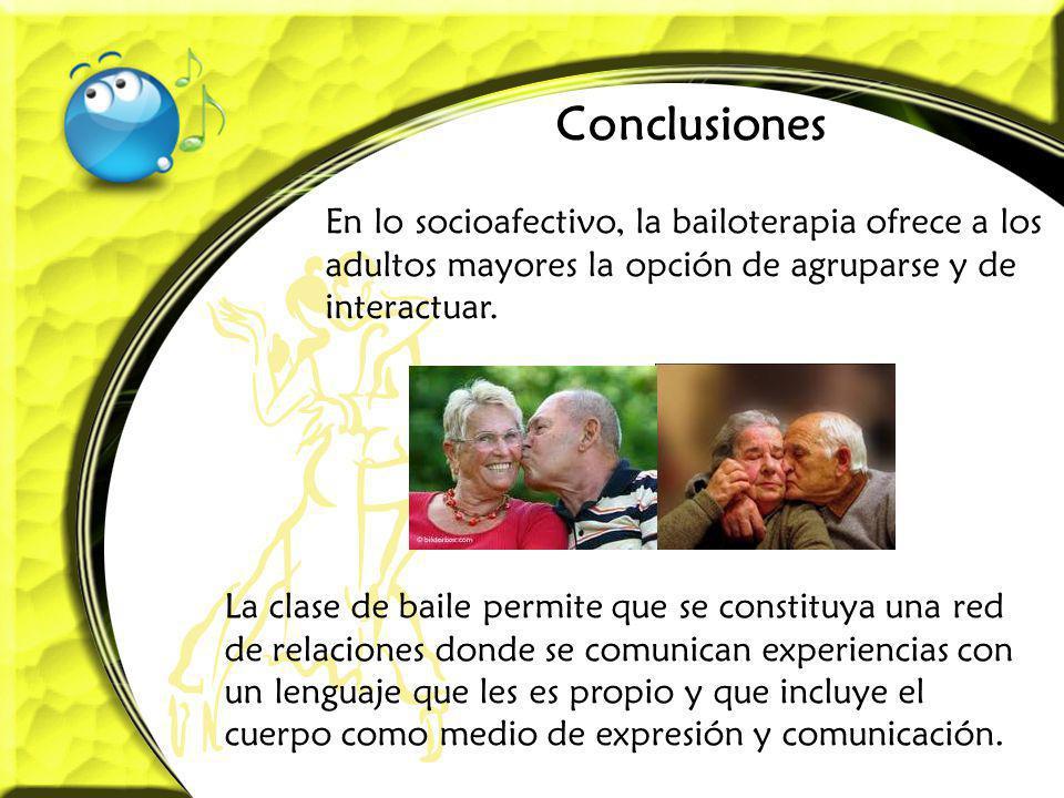 Conclusiones En lo socioafectivo, la bailoterapia ofrece a los adultos mayores la opción de agruparse y de interactuar. La clase de baile permite que