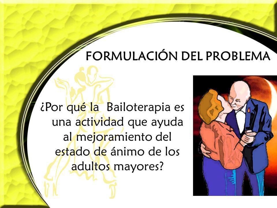 FORMULACIÓN DEL PROBLEMA ¿Por qué la Bailoterapia es una actividad que ayuda al mejoramiento del estado de ánimo de los adultos mayores?