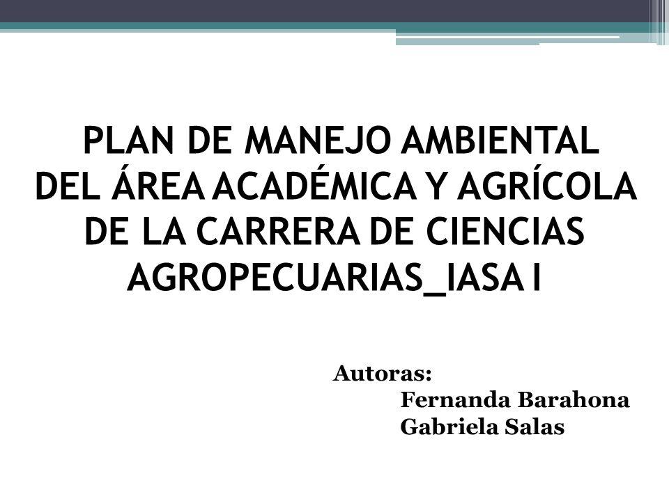PLAN DE MANEJO AMBIENTAL DEL ÁREA ACADÉMICA Y AGRÍCOLA DE LA CARRERA DE CIENCIAS AGROPECUARIAS_IASA I Autoras: Fernanda Barahona Gabriela Salas