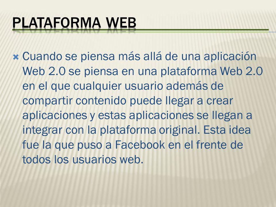 Cuando se piensa más allá de una aplicación Web 2.0 se piensa en una plataforma Web 2.0 en el que cualquier usuario además de compartir contenido pued