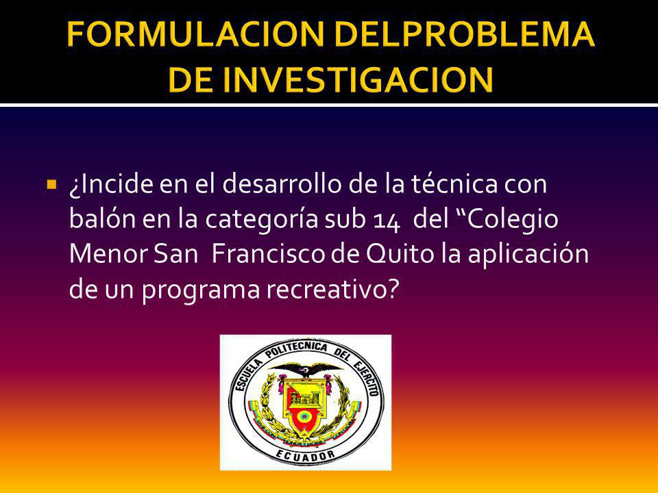 ¿Incide en el desarrollo de la técnica con balón en la categoría sub 14 del Colegio Menor San Francisco de Quito la aplicación de un programa recreativo?