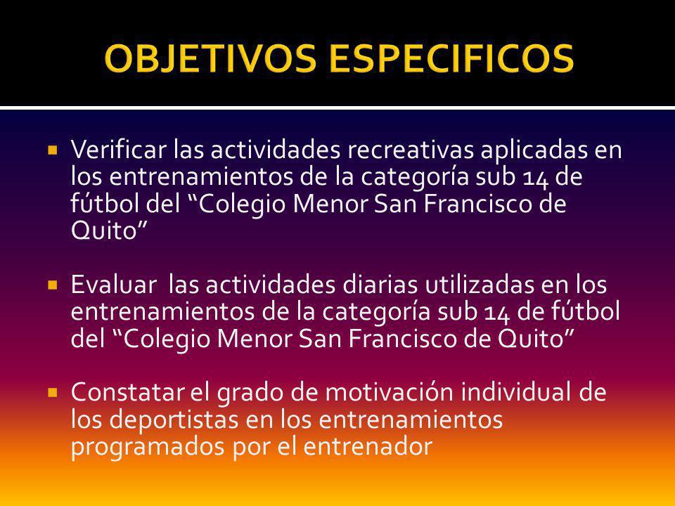 Verificar las actividades recreativas aplicadas en los entrenamientos de la categoría sub 14 de fútbol del Colegio Menor San Francisco de Quito Evaluar las actividades diarias utilizadas en los entrenamientos de la categoría sub 14 de fútbol del Colegio Menor San Francisco de Quito Constatar el grado de motivación individual de los deportistas en los entrenamientos programados por el entrenador