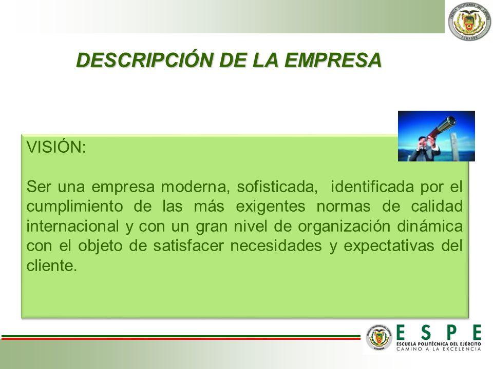 DESCRIPCIÓN DE LA EMPRESA VISIÓN: Ser una empresa moderna, sofisticada, identificada por el cumplimiento de las más exigentes normas de calidad intern