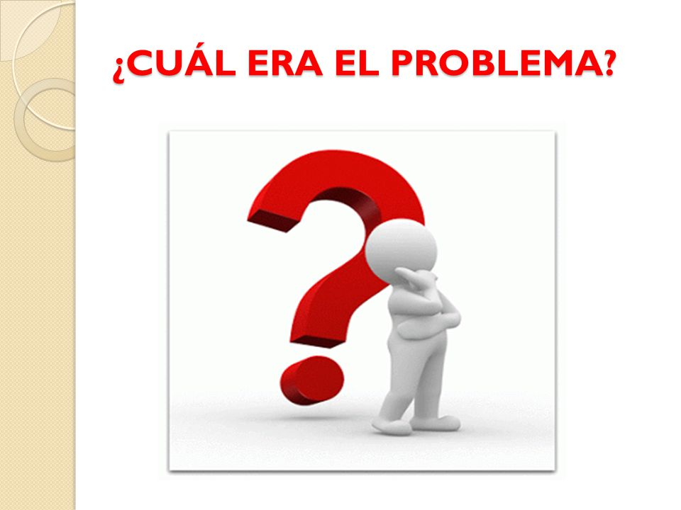 ¿CUÁL ERA EL PROBLEMA?