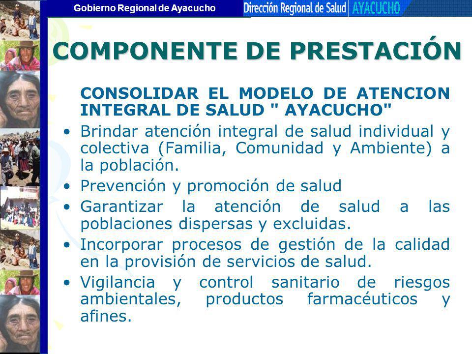 Gobierno Regional de Ayacucho COMPONENTE DE PRESTACIÓN CONSOLIDAR EL MODELO DE ATENCION INTEGRAL DE SALUD