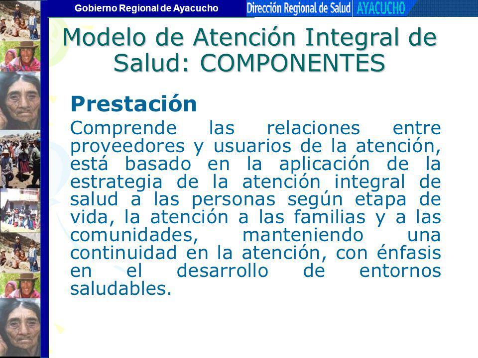Gobierno Regional de Ayacucho Modelo de Atención Integral de Salud: COMPONENTES Prestación Comprende las relaciones entre proveedores y usuarios de la