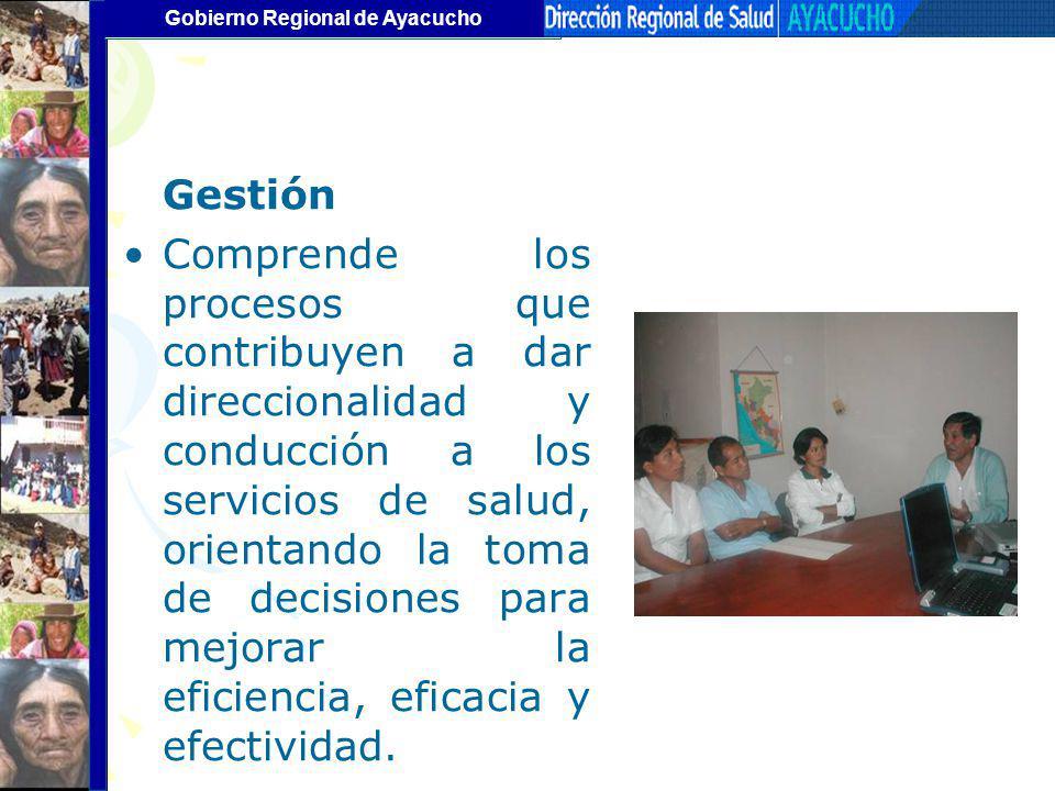Gobierno Regional de Ayacucho Gestión Comprende los procesos que contribuyen a dar direccionalidad y conducción a los servicios de salud, orientando l