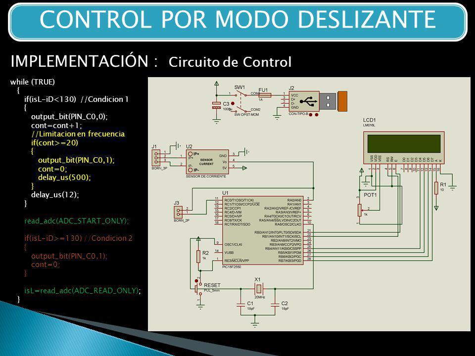 CONTROL POR MODO DESLIZANTE IMPLEMENTACIÓN : Circuito de Control while (TRUE) { if(isL-iD<130) //Condicion 1 { output_bit(PIN_C0,0); cont=cont+1; //Limitacion en frecuencia if(cont>=20) { output_bit(PIN_C0,1); cont=0; delay_us(500); } delay_us(12); } read_adc(ADC_START_ONLY); if(isL-iD>=130) //Condicion 2 { output_bit(PIN_C0,1); cont=0; } isL=read_adc(ADC_READ_ONLY); }}