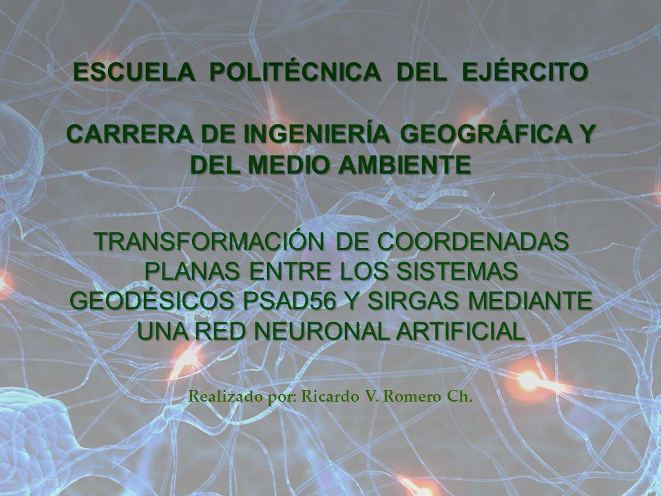 TRANSFORMACIÓN DE COORDENADAS PLANAS ENTRE LOS SISTEMAS GEODÉSICOS PSAD56 Y SIRGAS MEDIANTE UNA RED NEURONAL ARTIFICIAL ESCUELA POLITÉCNICA DEL EJÉRCI
