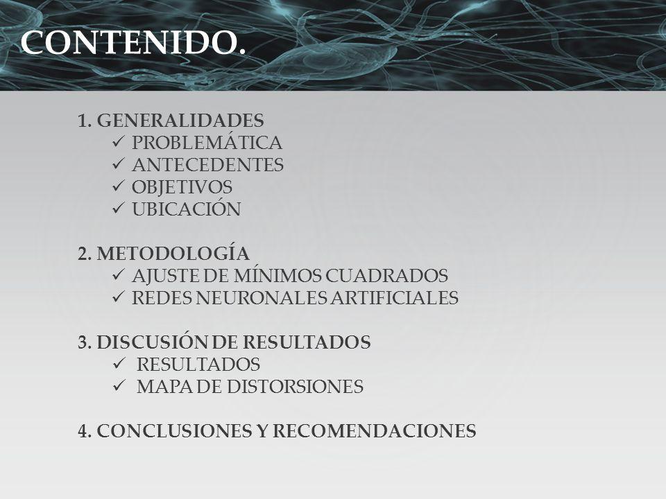 CONTENIDO. 1. GENERALIDADES PROBLEMÁTICA ANTECEDENTES OBJETIVOS UBICACIÓN 2. METODOLOGÍA AJUSTE DE MÍNIMOS CUADRADOS REDES NEURONALES ARTIFICIALES 3.