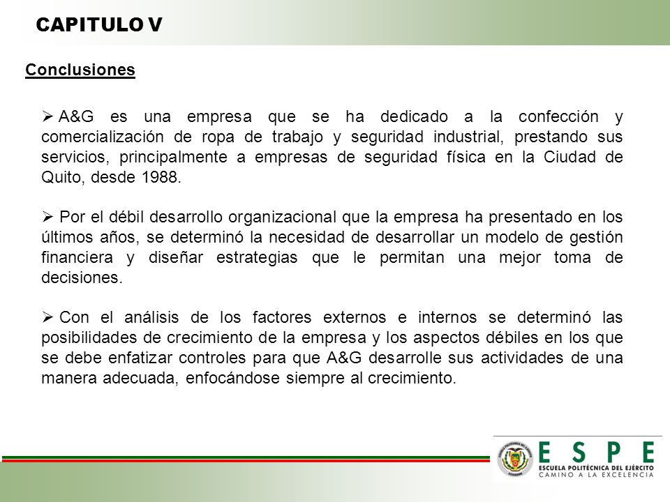CAPITULO V Conclusiones A&G es una empresa que se ha dedicado a la confección y comercialización de ropa de trabajo y seguridad industrial, prestando sus servicios, principalmente a empresas de seguridad física en la Ciudad de Quito, desde 1988.