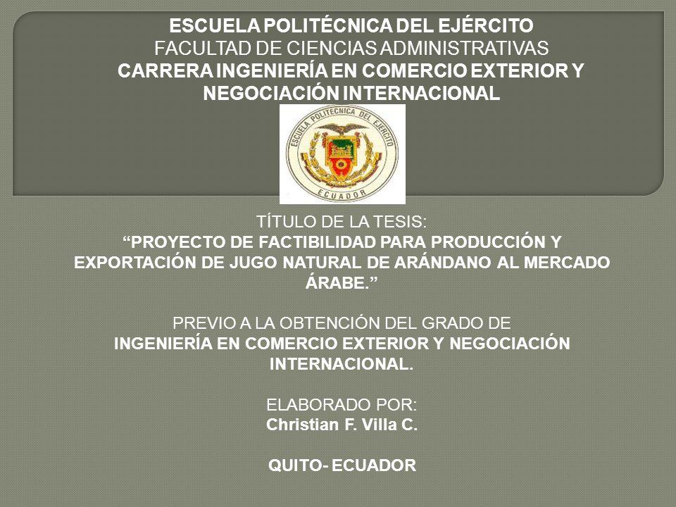 ESCUELA POLITÉCNICA DEL EJÉRCITO FACULTAD DE CIENCIAS ADMINISTRATIVAS CARRERA INGENIERÍA EN COMERCIO EXTERIOR Y NEGOCIACIÓN INTERNACIONAL TÍTULO DE LA TESIS: PROYECTO DE FACTIBILIDAD PARA PRODUCCIÓN Y EXPORTACIÓN DE JUGO NATURAL DE ARÁNDANO AL MERCADO ÁRABE.