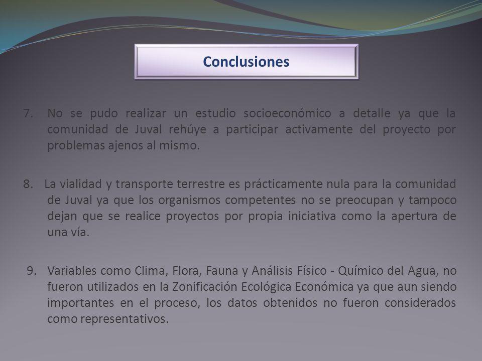 Conclusiones 7. No se pudo realizar un estudio socioeconómico a detalle ya que la comunidad de Juval rehúye a participar activamente del proyecto por
