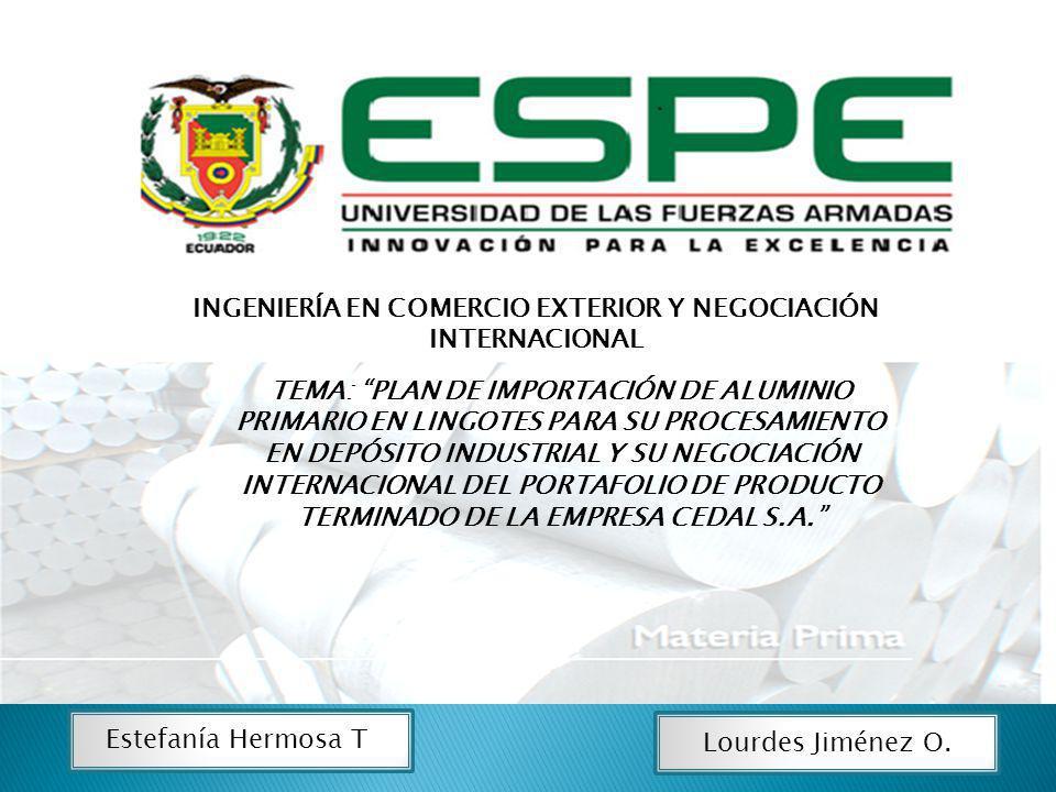 INGENIERÍA EN COMERCIO EXTERIOR Y NEGOCIACIÓN INTERNACIONAL Estefanía Hermosa T. Lourdes Jiménez O. TEMA: PLAN DE IMPORTACIÓN DE ALUMINIO PRIMARIO EN