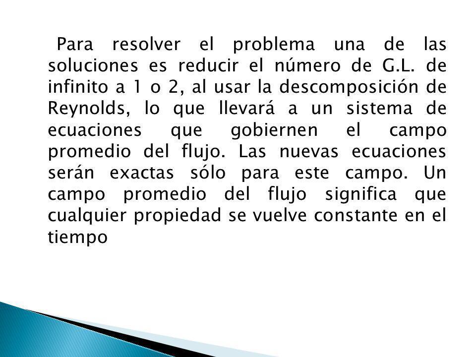 Para resolver el problema una de las soluciones es reducir el número de G.L. de infinito a 1 o 2, al usar la descomposición de Reynolds, lo que llevar