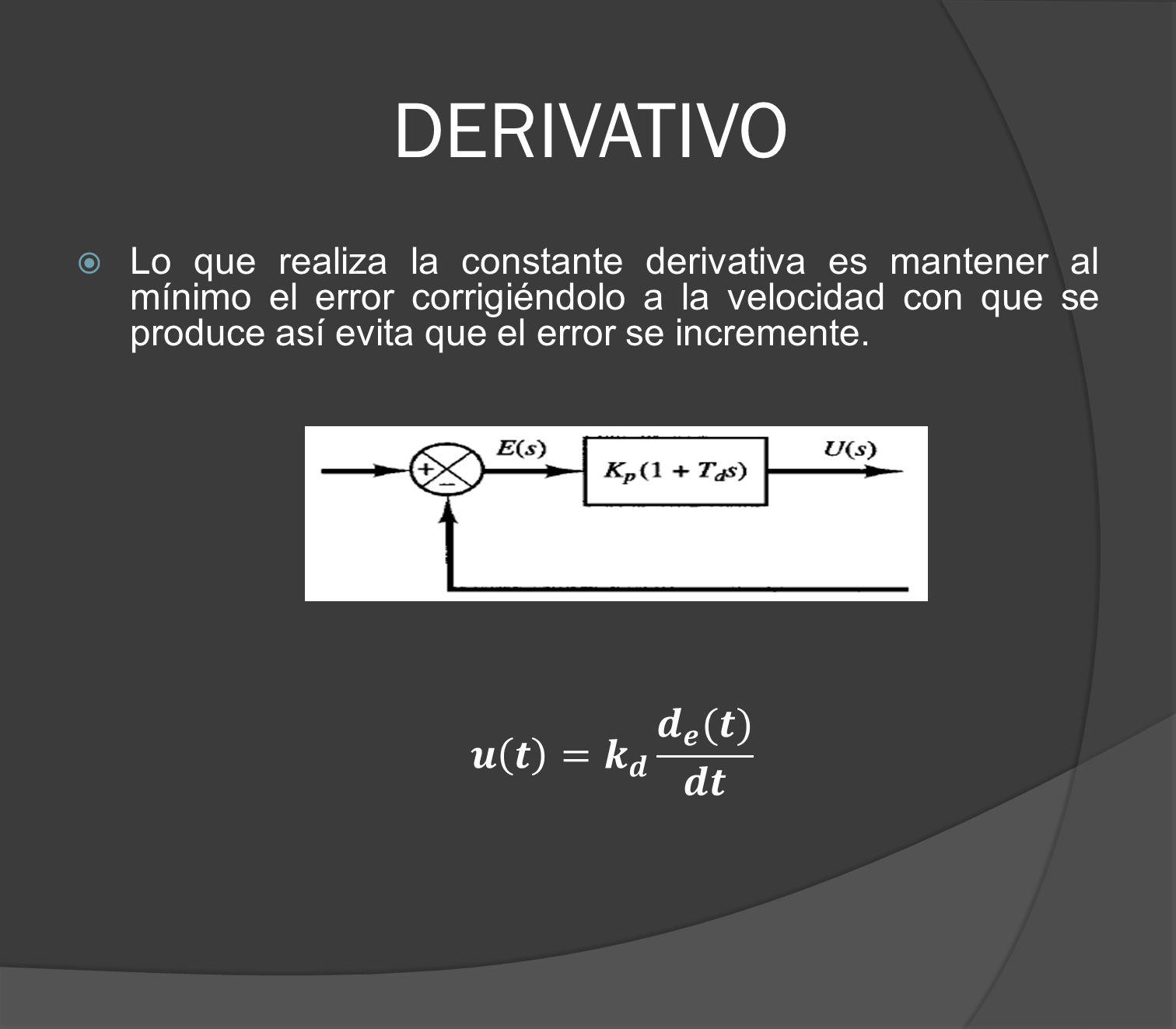 DERIVATIVO Lo que realiza la constante derivativa es mantener al mínimo el error corrigiéndolo a la velocidad con que se produce así evita que el erro