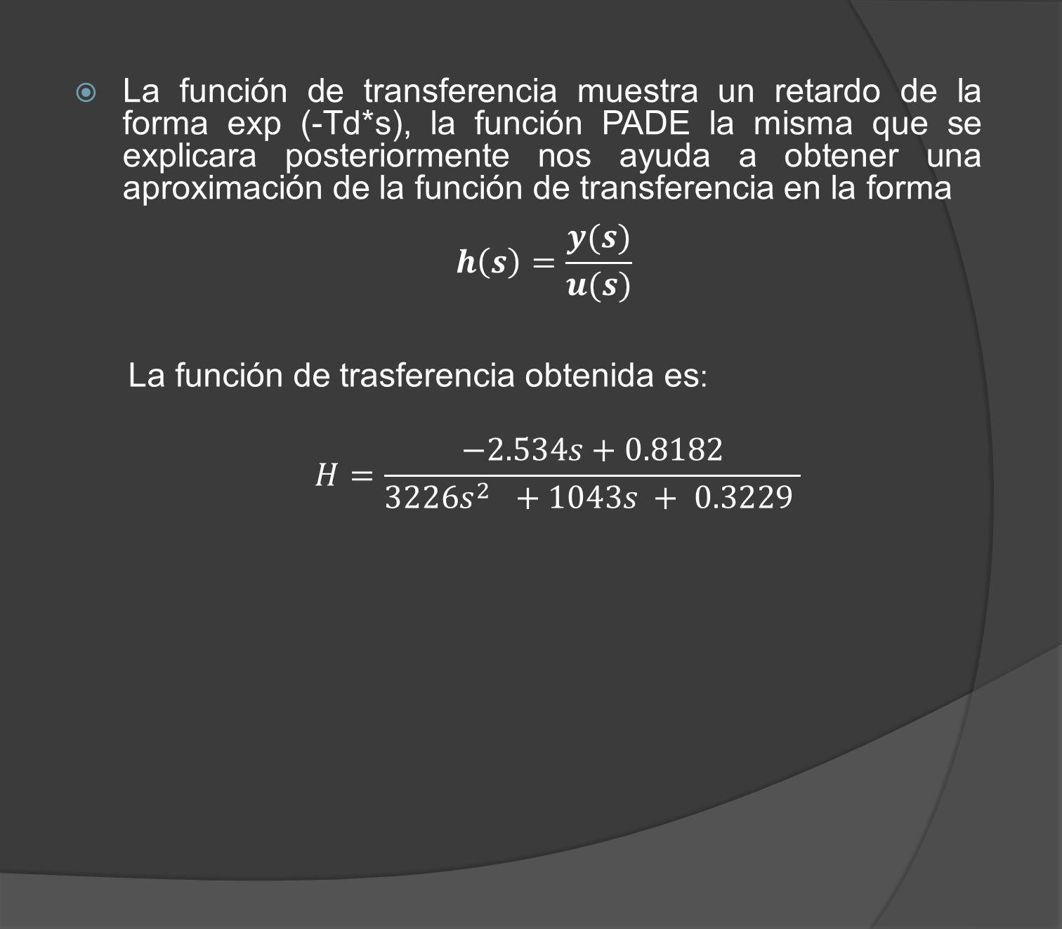 La función de transferencia muestra un retardo de la forma exp (-Td*s), la función PADE la misma que se explicara posteriormente nos ayuda a obtener u