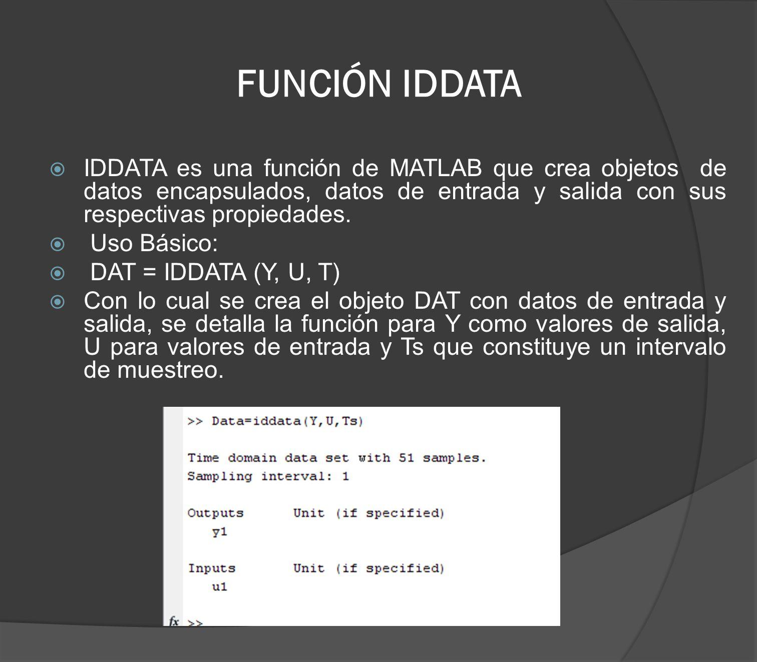 FUNCIÓN IDDATA IDDATA es una función de MATLAB que crea objetos de datos encapsulados, datos de entrada y salida con sus respectivas propiedades. Uso