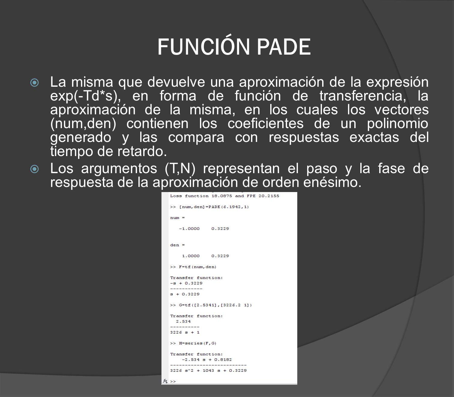 FUNCIÓN PADE La misma que devuelve una aproximación de la expresión exp(-Td*s), en forma de función de transferencia, la aproximación de la misma, en