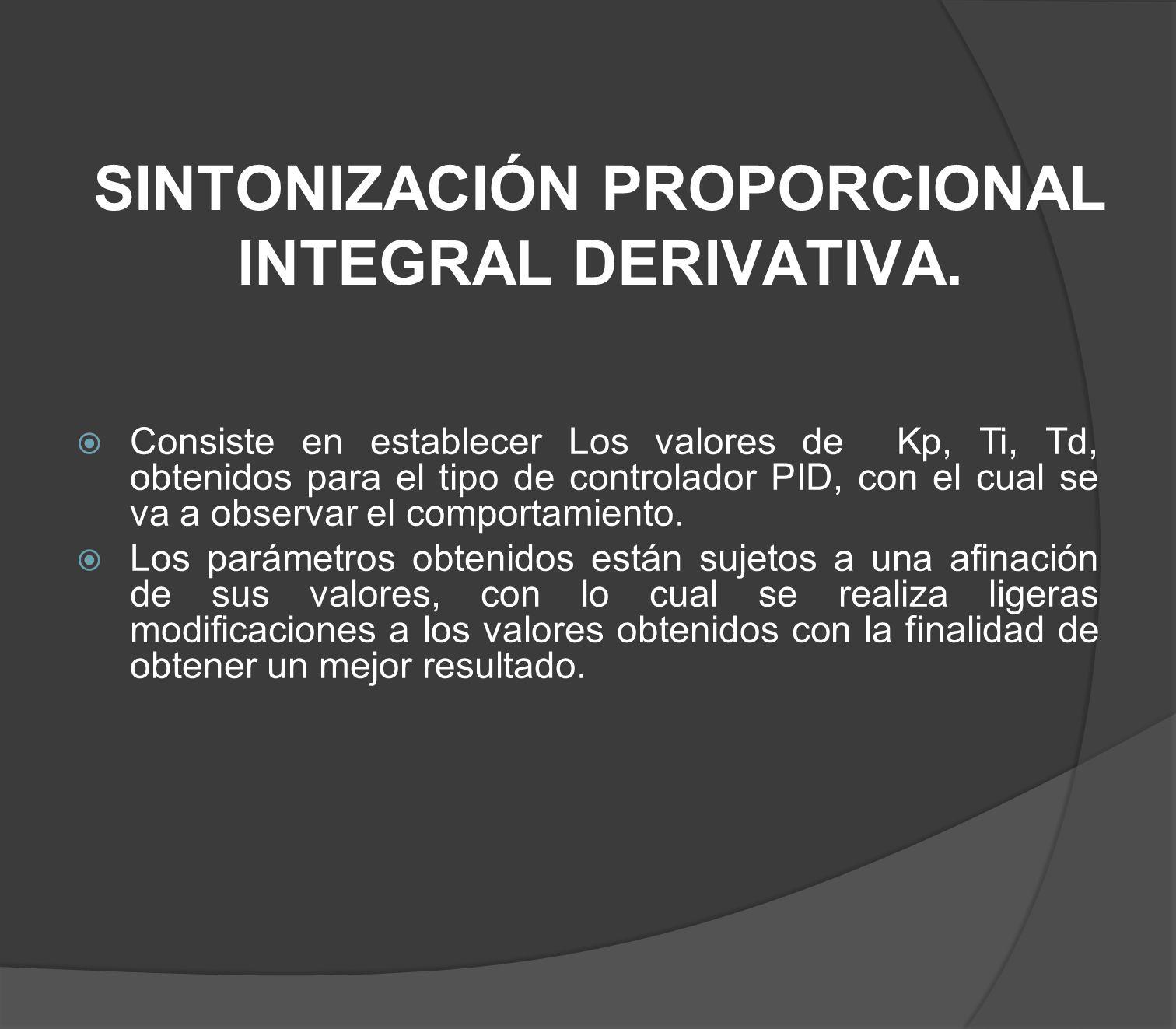 SINTONIZACIÓN PROPORCIONAL INTEGRAL DERIVATIVA. Consiste en establecer Los valores de Kp, Ti, Td, obtenidos para el tipo de controlador PID, con el cu