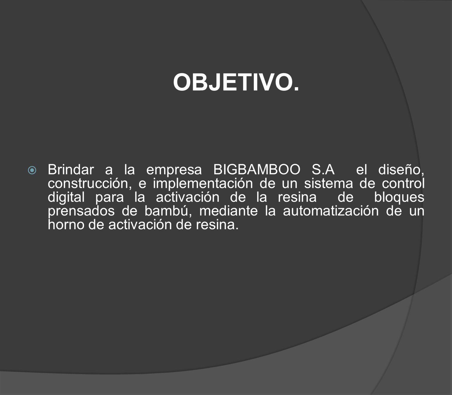 OBJETIVO. Brindar a la empresa BIGBAMBOO S.A el diseño, construcción, e implementación de un sistema de control digital para la activación de la resin