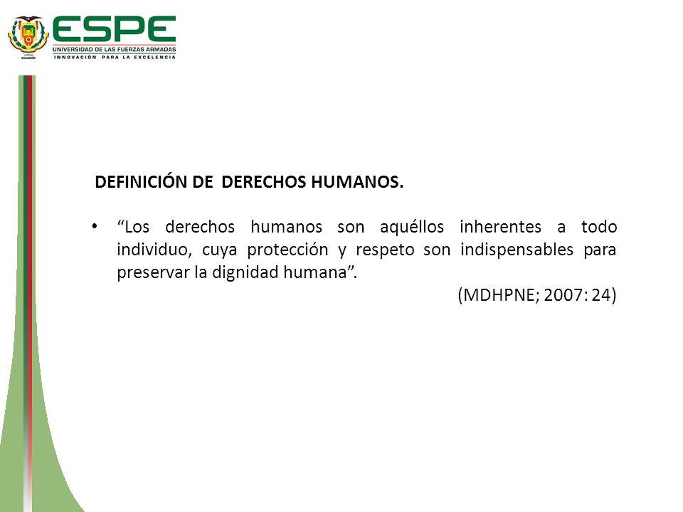 Los derechos humanos son aquéllos inherentes a todo individuo, cuya protección y respeto son indispensables para preservar la dignidad humana. (MDHPNE