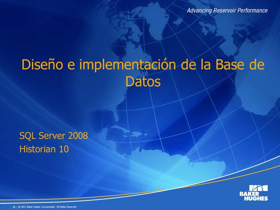 © 2012 Baker Hughes Incorporated. All Rights Reserved. 25 Diseño e implementación de la Base de Datos SQL Server 2008 Historian 10