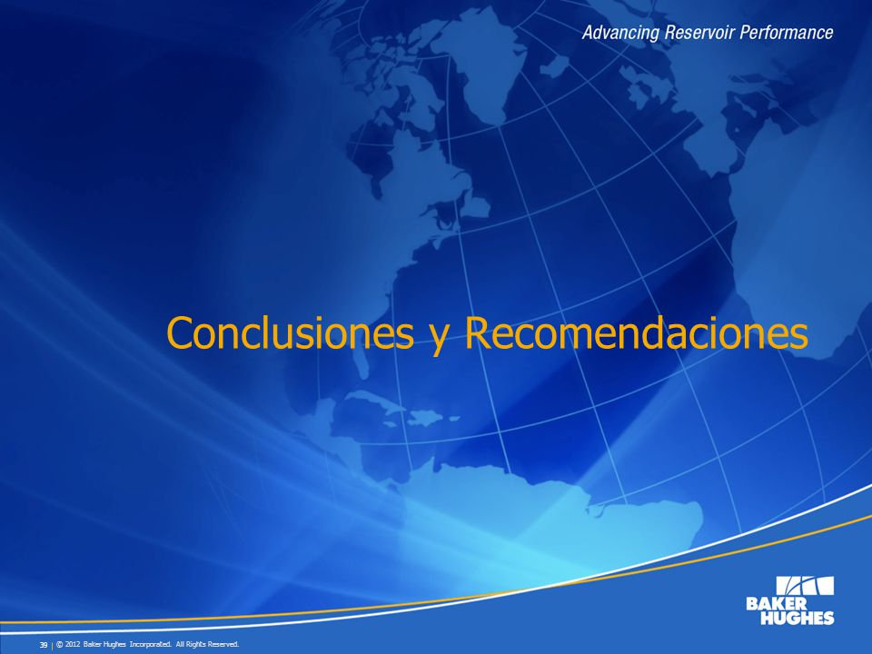 © 2012 Baker Hughes Incorporated. All Rights Reserved. 39 Conclusiones y Recomendaciones