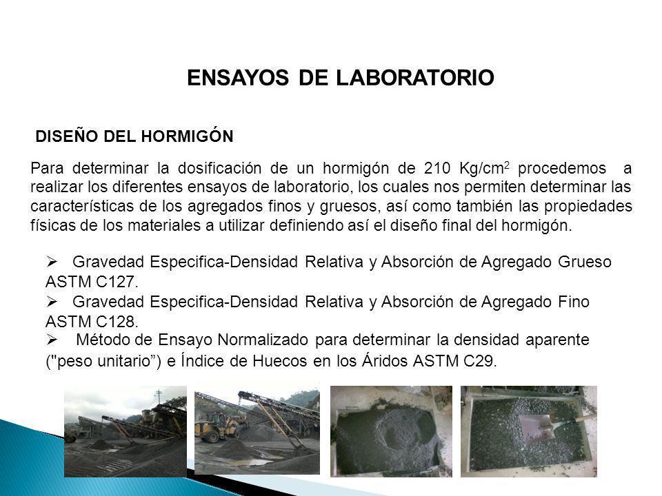 ENSAYOS DE LABORATORIO DISEÑO DEL HORMIGÓN Para determinar la dosificación de un hormigón de 210 Kg/cm 2 procedemos a realizar los diferentes ensayos
