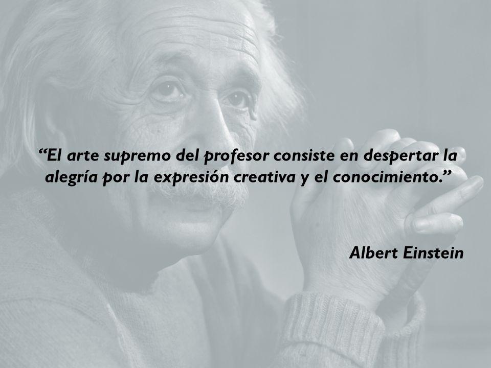 El arte supremo del profesor consiste en despertar la alegría por la expresión creativa y el conocimiento. Albert Einstein