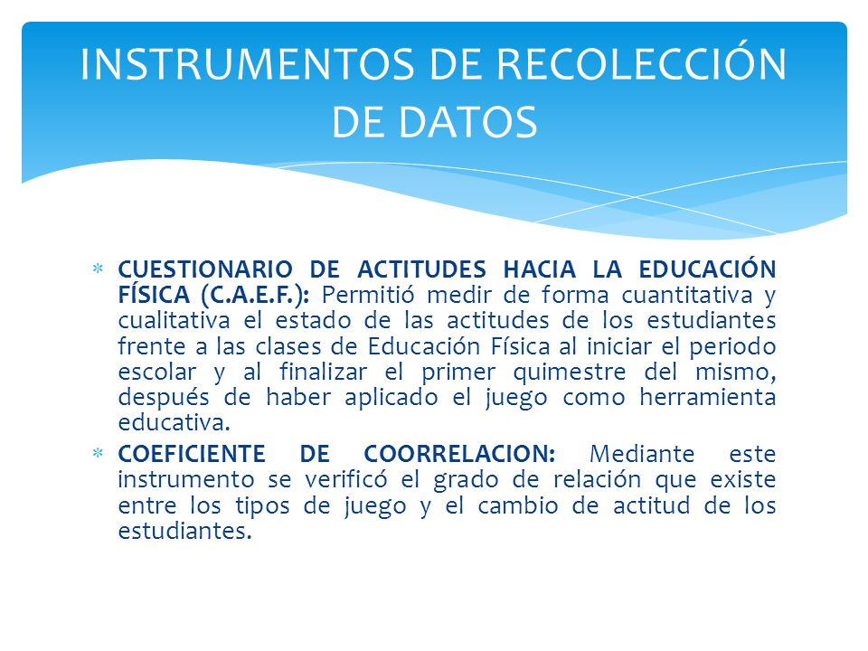 CUESTIONARIO DE ACTITUDES HACIA LA EDUCACIÓN FÍSICA (C.A.E.F.): Permitió medir de forma cuantitativa y cualitativa el estado de las actitudes de los e