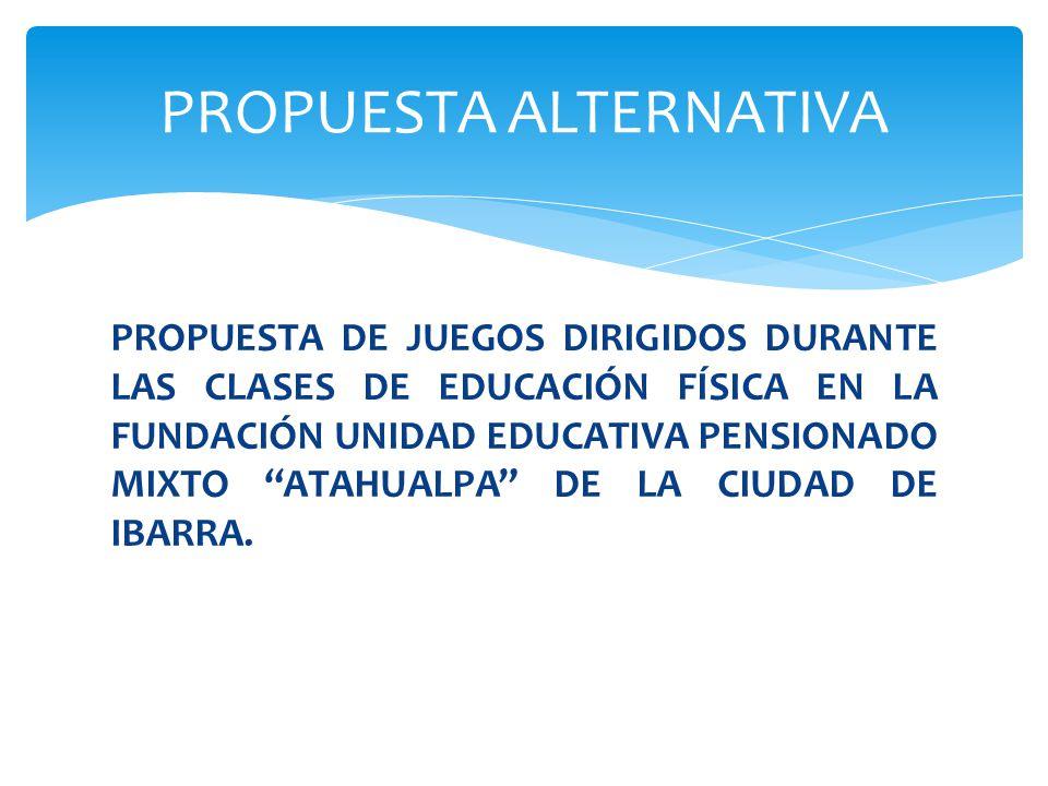 PROPUESTA DE JUEGOS DIRIGIDOS DURANTE LAS CLASES DE EDUCACIÓN FÍSICA EN LA FUNDACIÓN UNIDAD EDUCATIVA PENSIONADO MIXTO ATAHUALPA DE LA CIUDAD DE IBARR