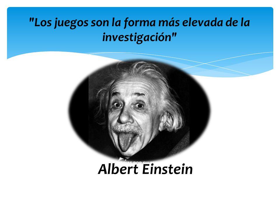 Los juegos son la forma más elevada de la investigación Albert Einstein