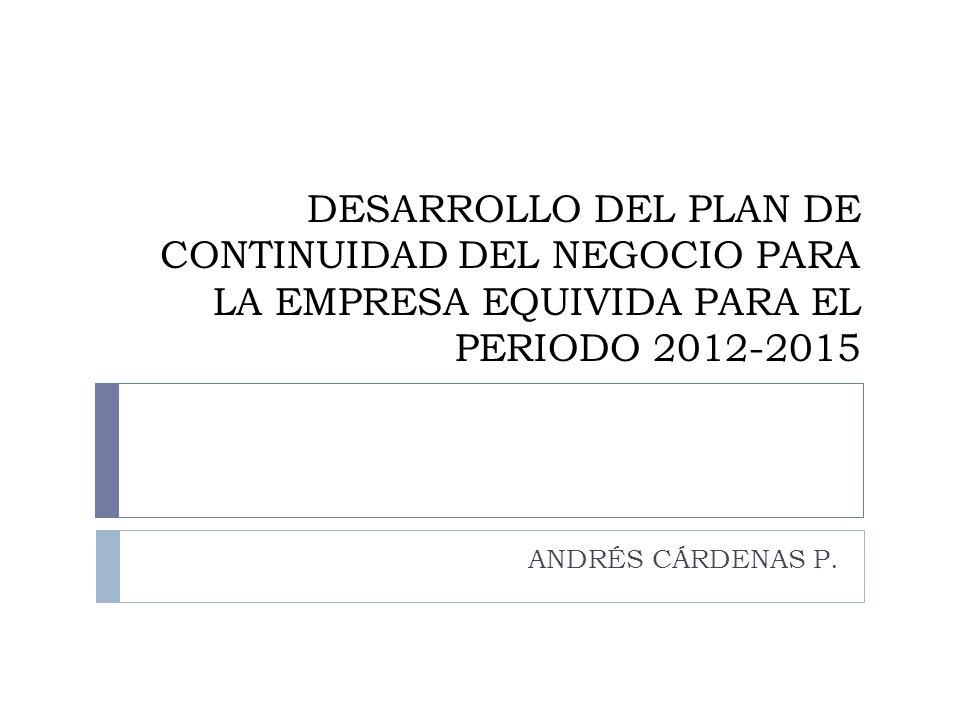 DESARROLLO DEL PLAN DE CONTINUIDAD DEL NEGOCIO PARA LA EMPRESA EQUIVIDA PARA EL PERIODO 2012-2015 ANDRÉS CÁRDENAS P.
