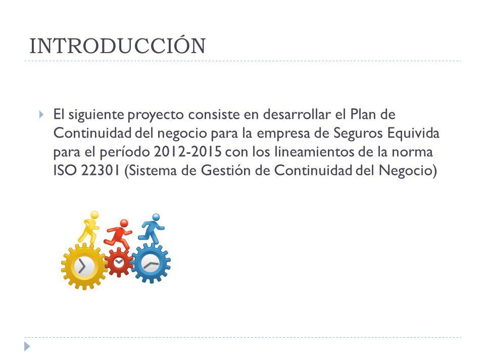 INTRODUCCIÓN El siguiente proyecto consiste en desarrollar el Plan de Continuidad del negocio para la empresa de Seguros Equivida para el período 2012-2015 con los lineamientos de la norma ISO 22301 (Sistema de Gestión de Continuidad del Negocio)