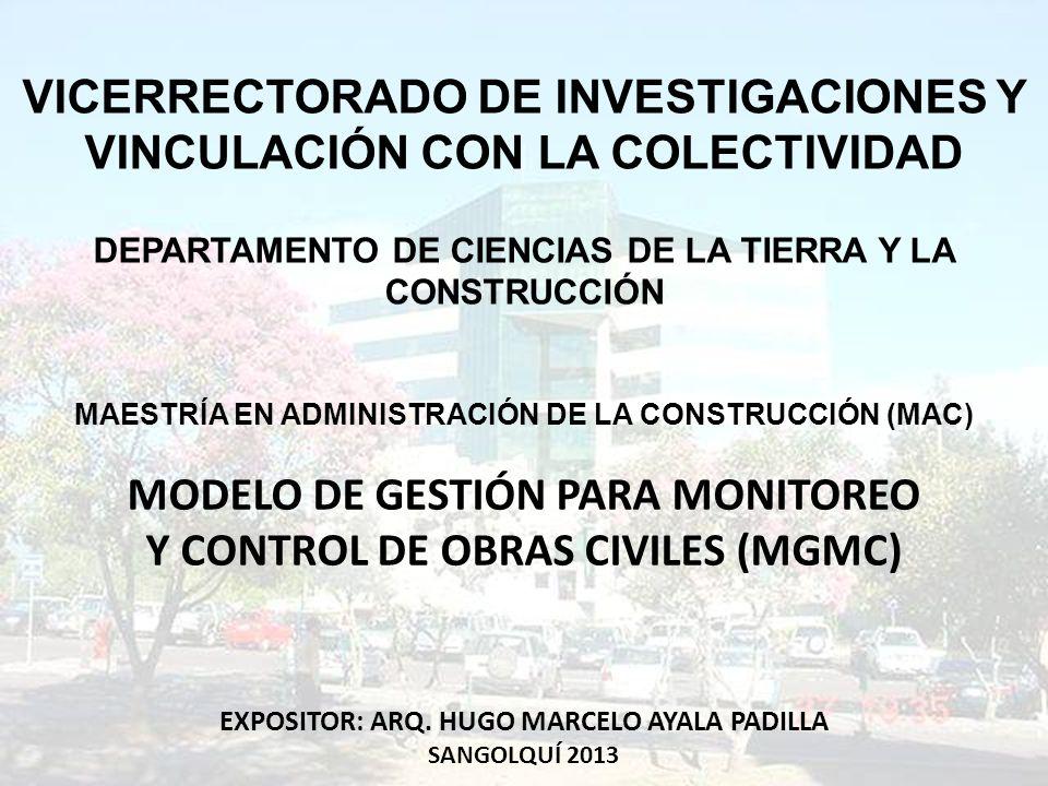 VICERRECTORADO DE INVESTIGACIONES Y VINCULACIÓN CON LA COLECTIVIDAD DEPARTAMENTO DE CIENCIAS DE LA TIERRA Y LA CONSTRUCCIÓN MAESTRÍA EN ADMINISTRACIÓN DE LA CONSTRUCCIÓN (MAC) MODELO DE GESTIÓN PARA MONITOREO Y CONTROL DE OBRAS CIVILES (MGMC) EXPOSITOR: ARQ.