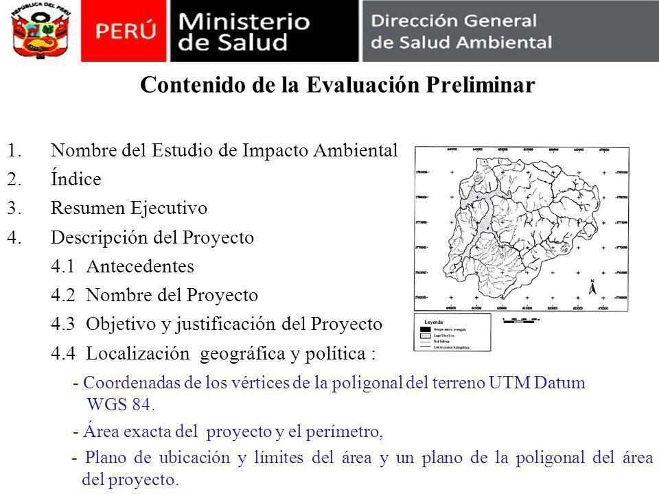 Contenido de la Evaluación Preliminar 1.Nombre del Estudio de Impacto Ambiental 2.Índice 3.Resumen Ejecutivo 4.Descripción del Proyecto 4.1 Antecedentes 4.2 Nombre del Proyecto 4.3 Objetivo y justificación del Proyecto 4.4 Localización geográfica y política : - Coordenadas de los vértices de la poligonal del terreno UTM Datum WGS 84.