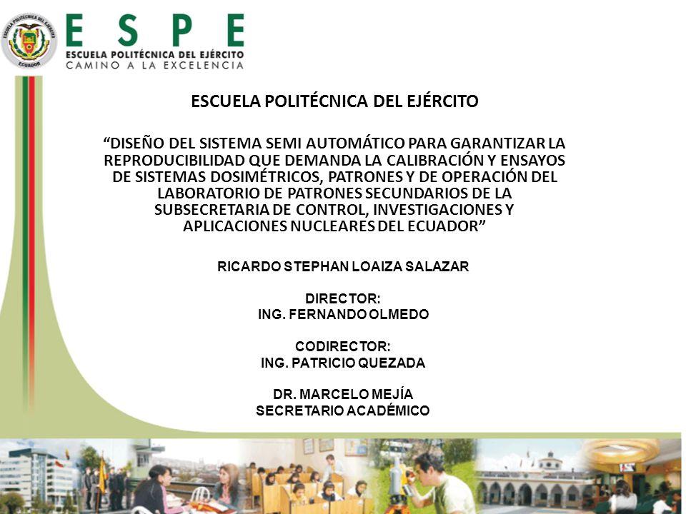 ESCUELA POLITÉCNICA DEL EJÉRCITO DISEÑO DEL SISTEMA SEMI AUTOMÁTICO PARA GARANTIZAR LA REPRODUCIBILIDAD QUE DEMANDA LA CALIBRACIÓN Y ENSAYOS DE SISTEMAS DOSIMÉTRICOS, PATRONES Y DE OPERACIÓN DEL LABORATORIO DE PATRONES SECUNDARIOS DE LA SUBSECRETARIA DE CONTROL, INVESTIGACIONES Y APLICACIONES NUCLEARES DEL ECUADOR RICARDO STEPHAN LOAIZA SALAZAR DIRECTOR: ING.