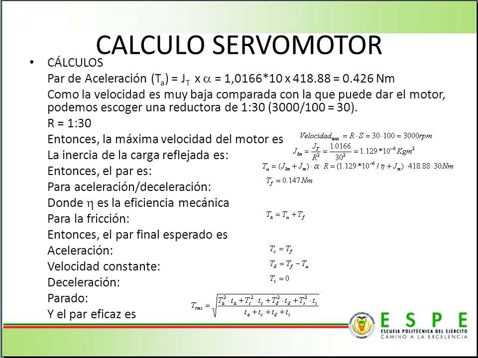 CALCULO SERVOMOTOR CÁLCULOS Par de Aceleración (T a ) = J T x = 1,0166*10 x 418.88 = 0.426 Nm Como la velocidad es muy baja comparada con la que puede dar el motor, podemos escoger una reductora de 1:30 (3000/100 = 30).