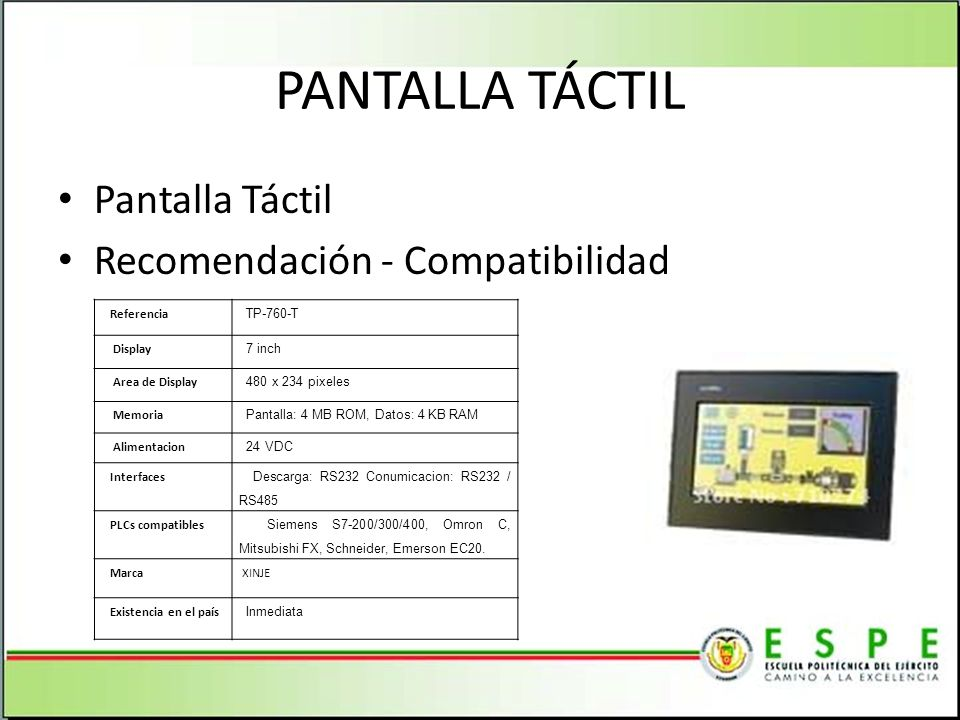 PANTALLA TÁCTIL Pantalla Táctil Recomendación - Compatibilidad Referencia TP-760-T Display 7 inch Area de Display 480 x 234 pixeles Memoria Pantalla: 4 MB ROM, Datos: 4 KB RAM Alimentacion 24 VDC Interfaces Descarga: RS232 Conumicacion: RS232 / RS485 PLCs compatibles Siemens S7-200/300/400, Omron C, Mitsubishi FX, Schneider, Emerson EC20.