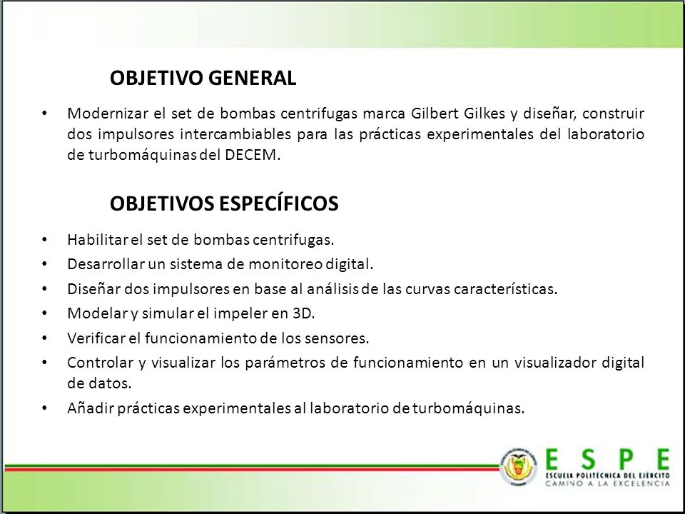 OBJETIVO GENERAL Modernizar el set de bombas centrifugas marca Gilbert Gilkes y diseñar, construir dos impulsores intercambiables para las prácticas e