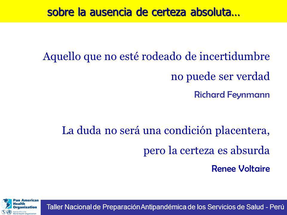 sobre la ausencia de certeza absoluta… Taller Nacional de Preparación Antipandémica de los Servicios de Salud - Perú Aquello que no esté rodeado de incertidumbre no puede ser verdad Richard Feynmann La duda no será una condición placentera, pero la certeza es absurda Renee Voltaire