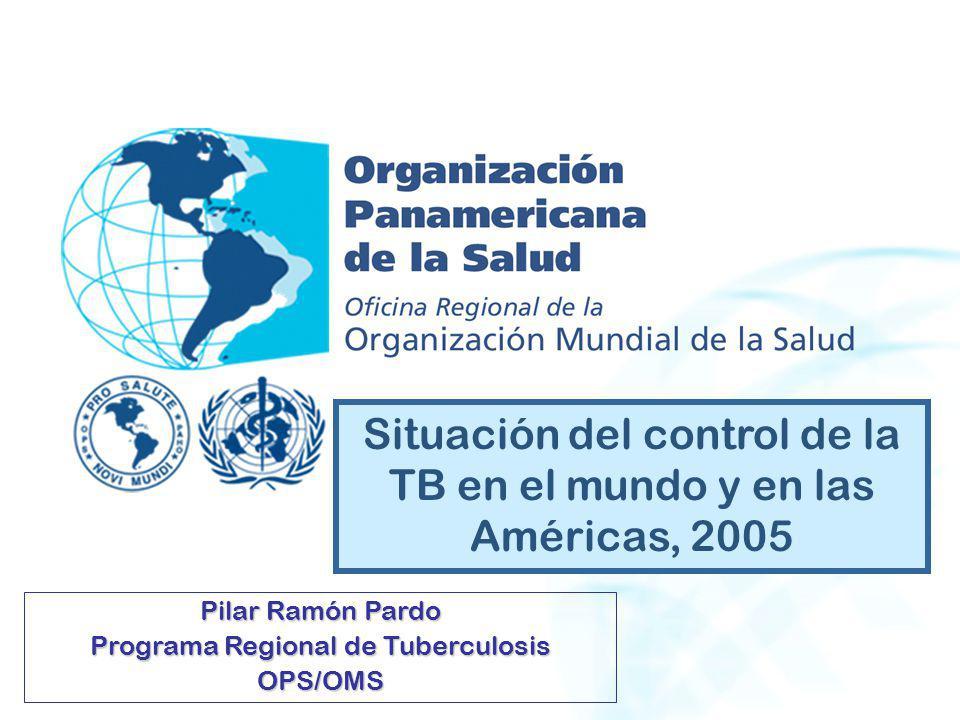 Situación del control de la TB en el mundo y en las Américas, 2005 Pilar Ramón Pardo Programa Regional de Tuberculosis OPS/OMS