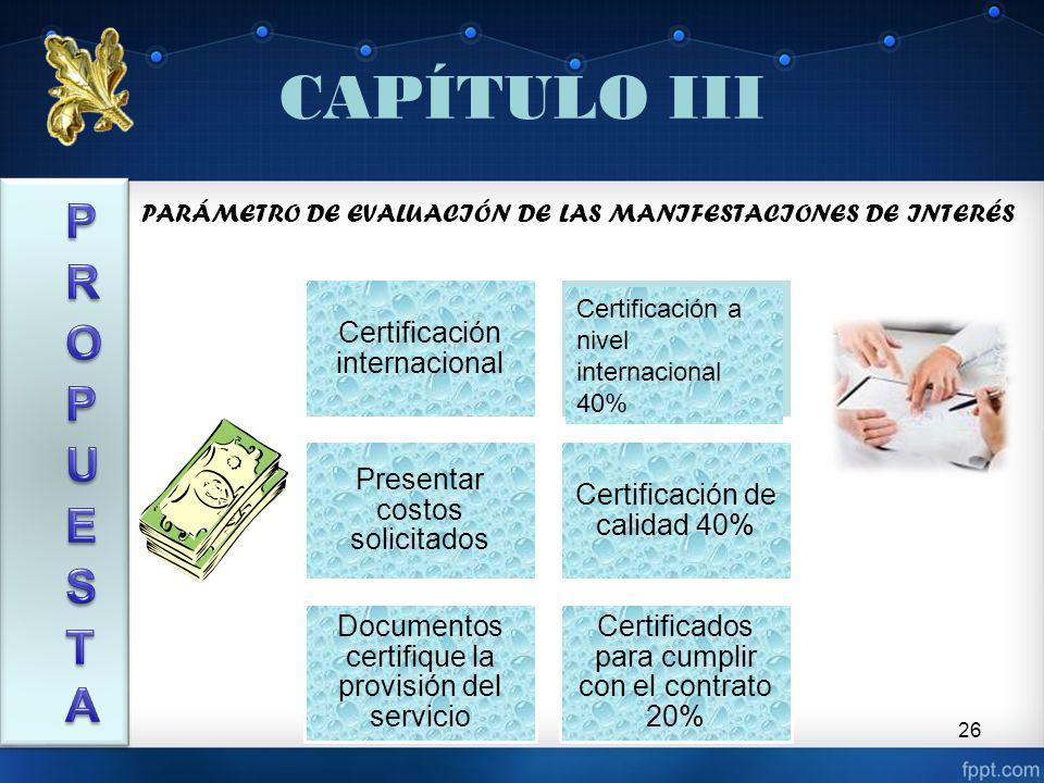 26 CAPÍTULO III Certificación internacional Presentar costos solicitados Certificación de calidad 40% Documentos certifique la provisión del servicio Certificados para cumplir con el contrato 20% PARÁMETRO DE EVALUACIÓN DE LAS MANIFESTACIONES DE INTERÉS Certificación a nivel internacional 40%