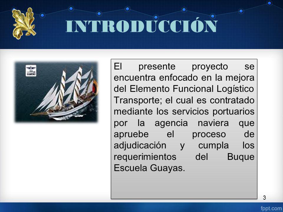 INTRODUCCIÓN 3 El presente proyecto se encuentra enfocado en la mejora del Elemento Funcional Logístico Transporte; el cual es contratado mediante los servicios portuarios por la agencia naviera que apruebe el proceso de adjudicación y cumpla los requerimientos del Buque Escuela Guayas.