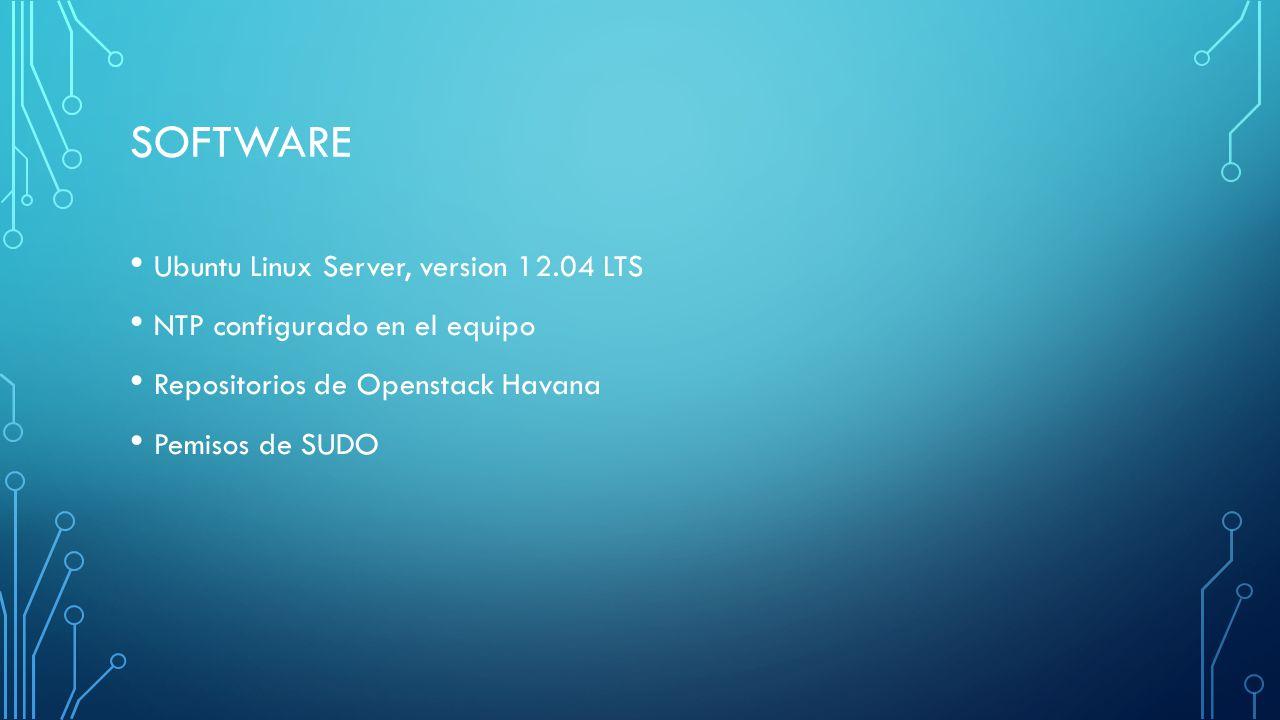 SOFTWARE Ubuntu Linux Server, version 12.04 LTS NTP configurado en el equipo Repositorios de Openstack Havana Pemisos de SUDO