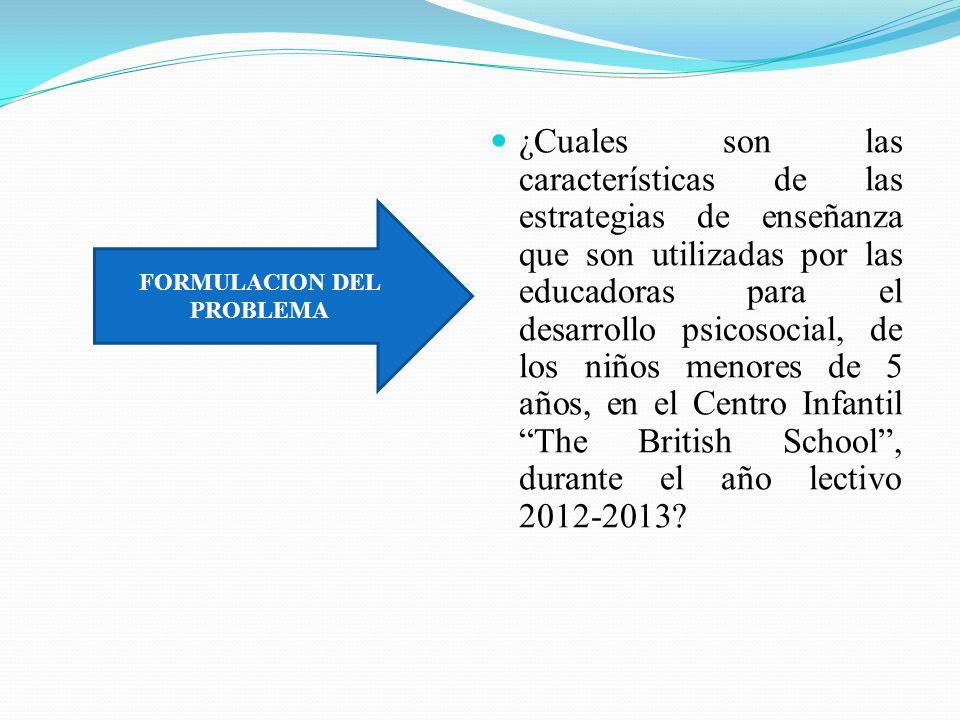 OBJETIVOS OBJETIVO GENERAL OBJETIVOS ESPECÍFICOS Establecer las características de las estrategias de enseñanza utilizadas por las educadoras para el desarrollo psico – social en los niños menores de 5 años, alumnos del Centro Infantil The British School, en la Ciudad de Riobamba, año lectivo 2012- 2013.