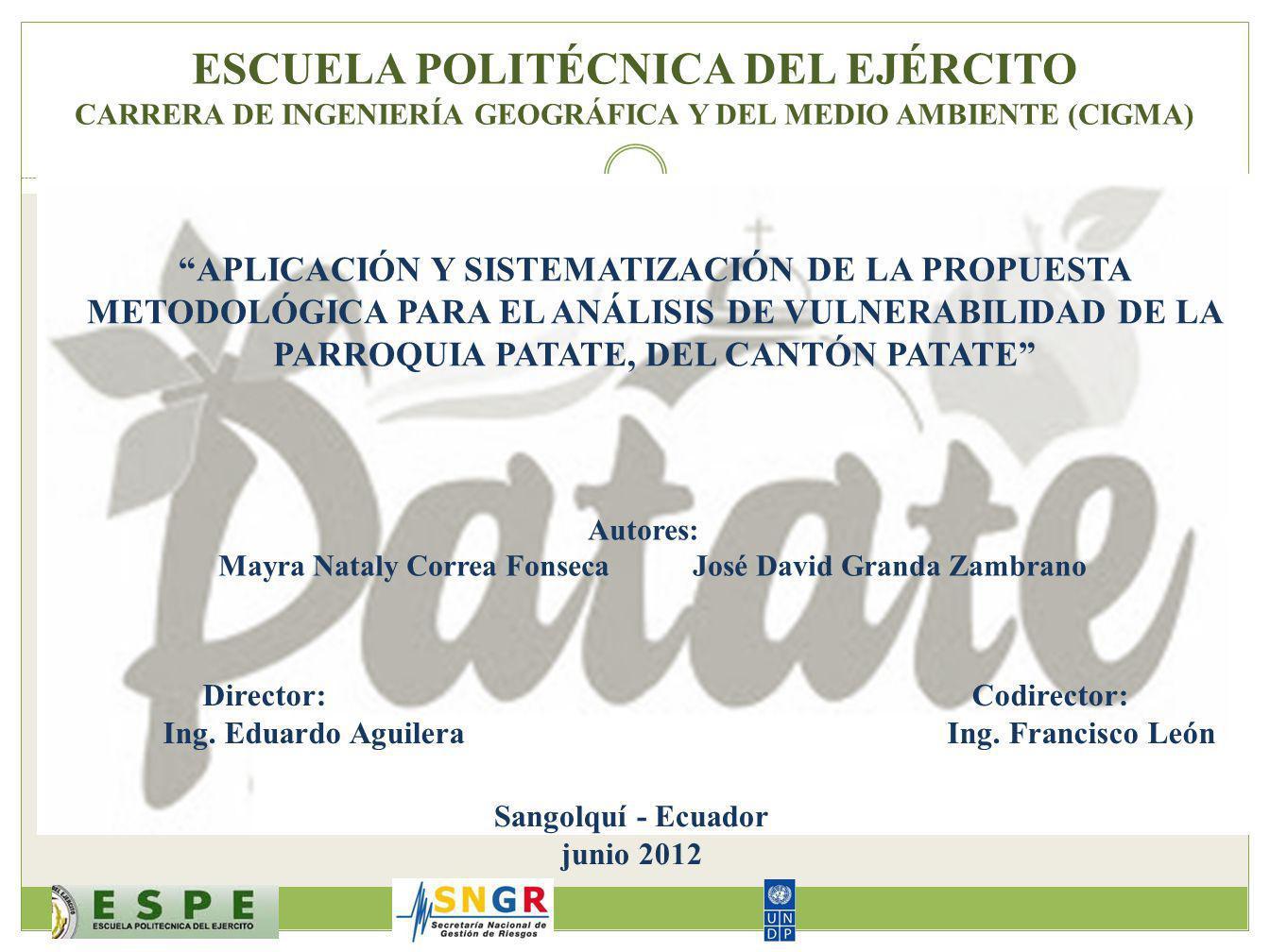 ESCUELA POLITÉCNICA DEL EJÉRCITO CARRERA DE INGENIERÍA GEOGRÁFICA Y DEL MEDIO AMBIENTE (CIGMA) APLICACIÓN Y SISTEMATIZACIÓN DE LA PROPUESTA METODOLÓGICA PARA EL ANÁLISIS DE VULNERABILIDAD DE LA PARROQUIA PATATE, DEL CANTÓN PATATE Autores: Mayra Nataly Correa Fonseca José David Granda Zambrano Director: Codirector: Ing.
